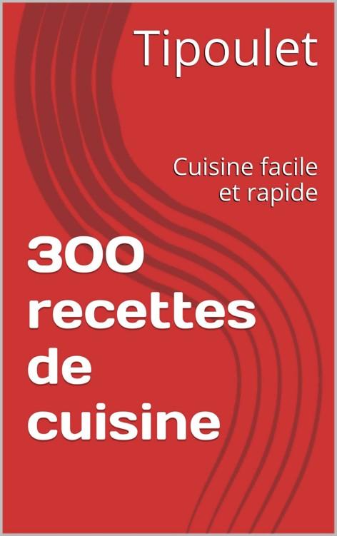 300 recettes de cuisine facile et rapide - Tipoulet