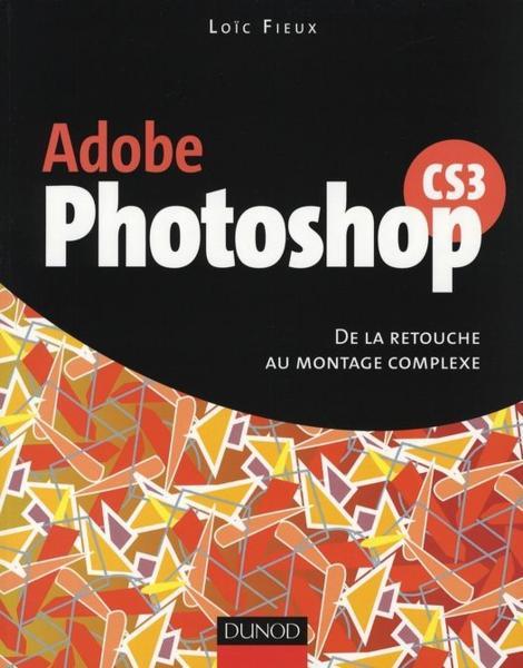 Adobe Photoshop CS3 : De la retouche au montage complexe