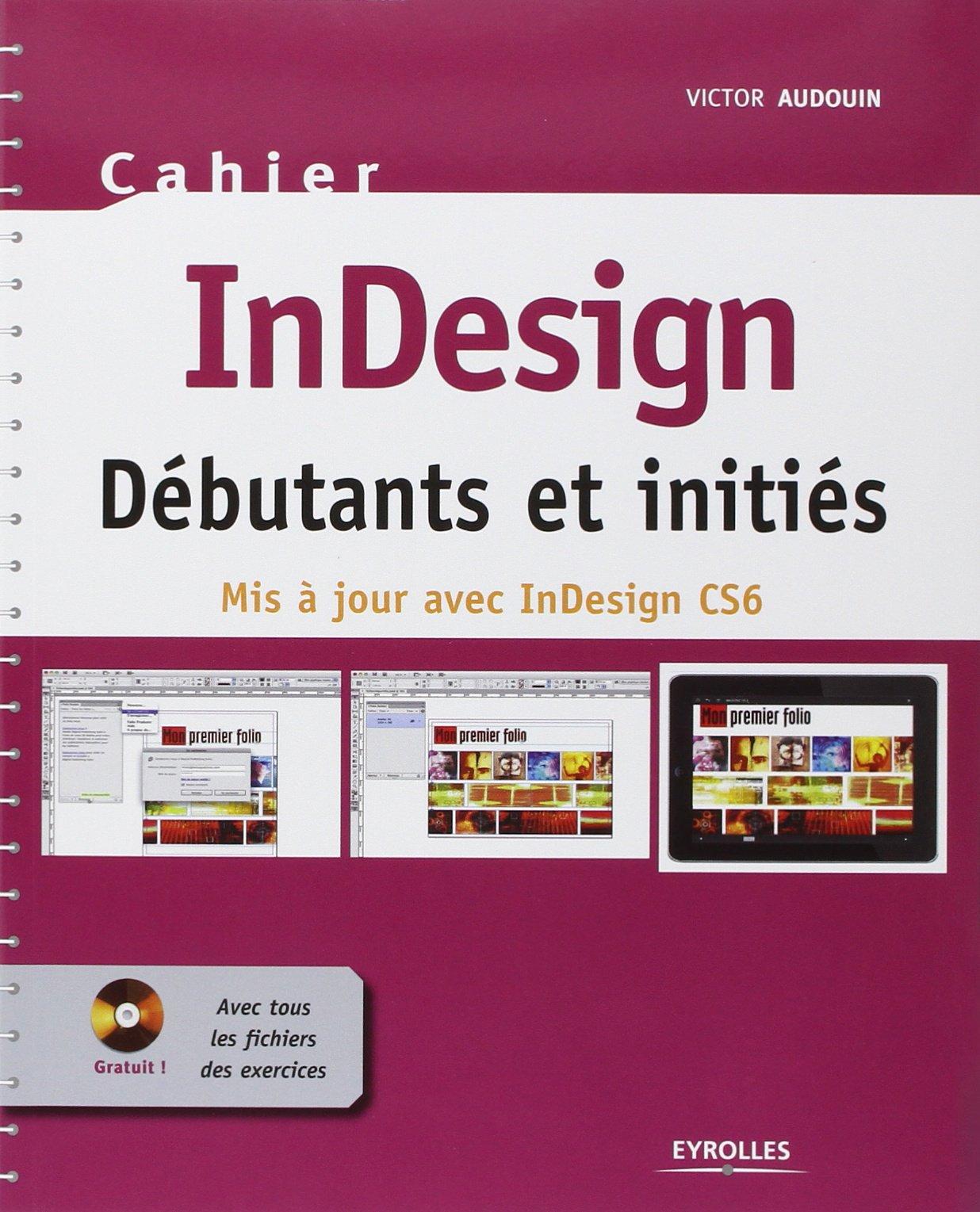 Cahier InDesign CS6 – Débutants et initiés : Avec tous les fichiers des exercices à télécharger
