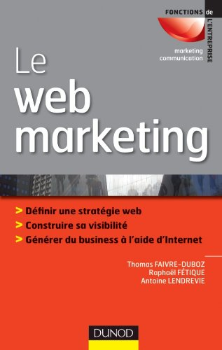 Le web marketing : Définir sa stratégie web, construire sa visibilité, générer du business à l'aide d'Internet
