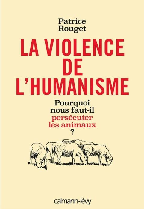 La Violence de l'humanisme : Pourquoi nous faut-il persécuter les animaux - Patrice Rouget