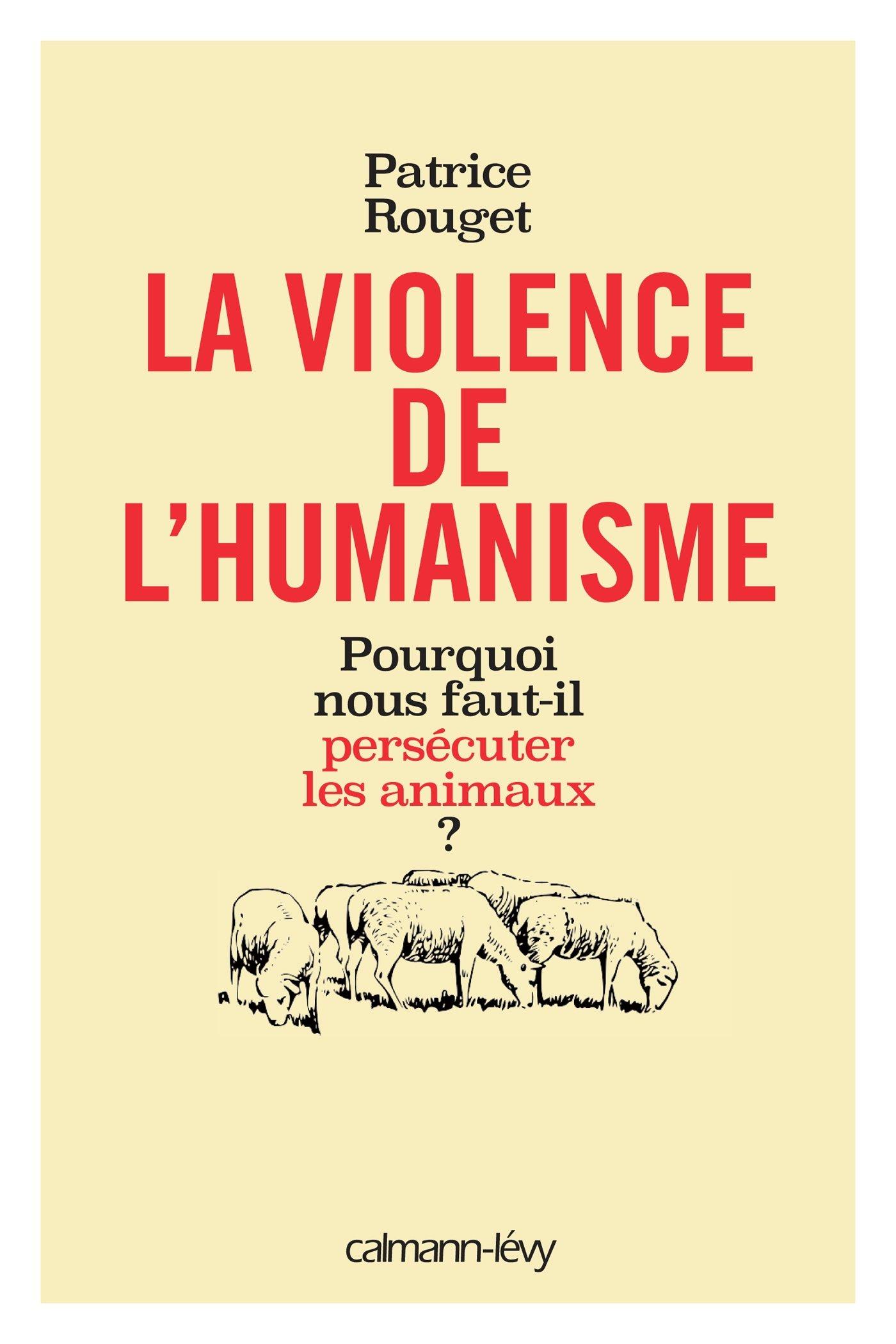télécharger La Violence de l'humanisme : Pourquoi nous faut-il persécuter les animaux ?