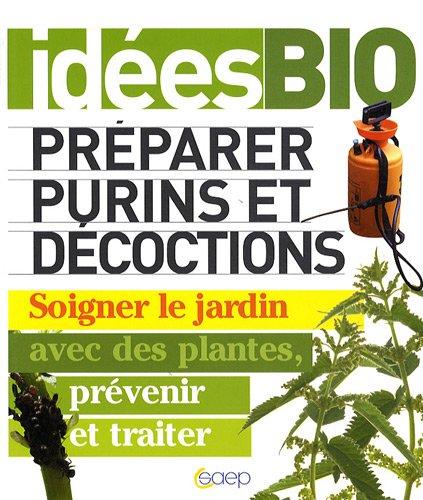 IDÉES BIO - Préparer purins et décoctions : Soigner le jardin avec des plantes, prévenir et traiter