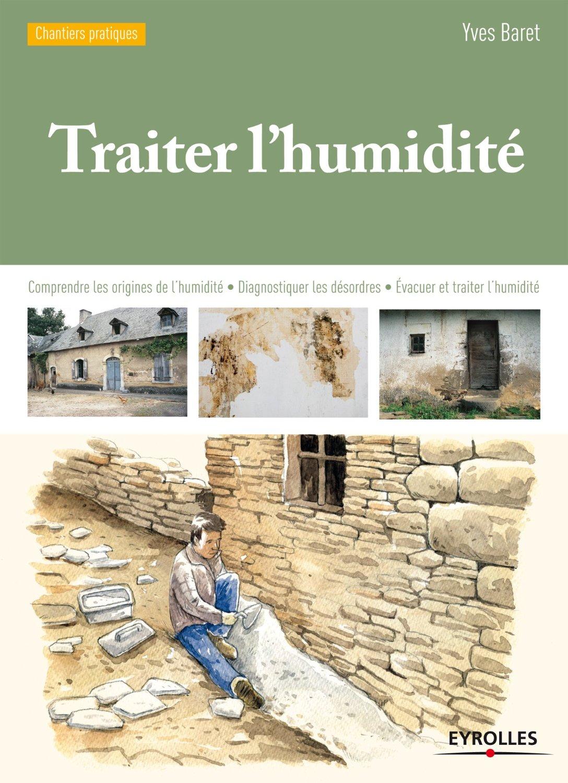 Traiter l'humidité : Comprendre les origines de l'humidité - Diagnostiquer les désordres - Evacuer et traiter l'humidité