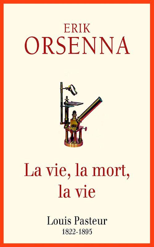 Erik Orsenna - La vie, la mort, la vie - Louis Pasteur 1822-1895 (2015)