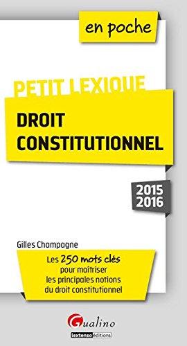 Petit lexique - Droit constitutionnel 2015-2016 : Les 250 mots clés pour maîtriser les principales notions du droit constitutionnel