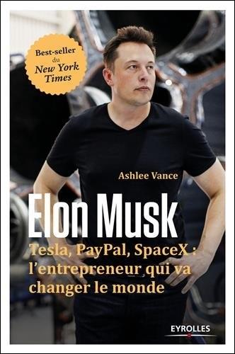 Elon Musk - Tesla, Paypal, SpaceX : l''entrepreneur qui va changer le monde.
