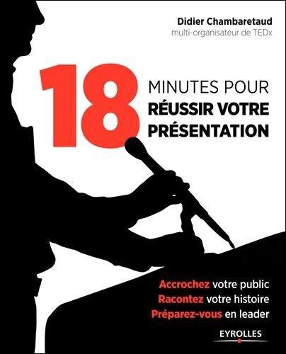 18 minutes pour réussir votre présentation - Accrochez votre public, racontez votre histoire, préparez-vous en leader