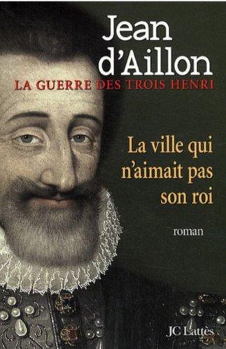 Jean d'Aillon - La Guerre des 3 Henri -3- La ville qui n'aimait pas son roi
