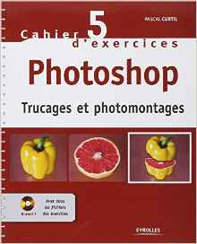 Cahier d'exercices 5 photoshop - Trucages et Photomontages Ebook   Cd