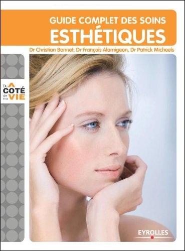 Guide complet des soins esthétiques : Tous les soins esthétiques du visage et du corps, au domicile, à l'institut, au cabinet du médecin