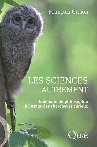 Les sciences autrement : Eléments de philisophie à l'usage des chercheurs curieux