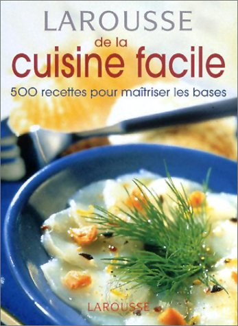 Larousse de la cuisine facile : 500 recettes pour maîtriser les bases