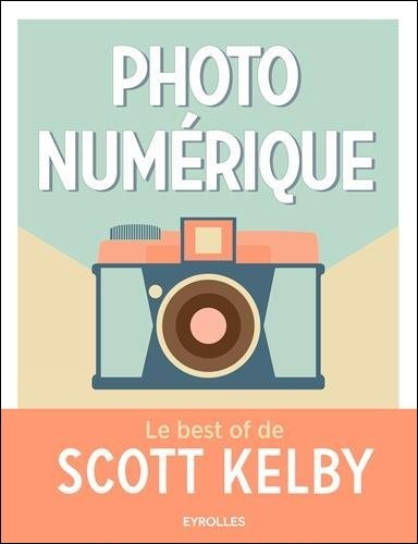 Photo numérique : Le best of de Scott Kelby