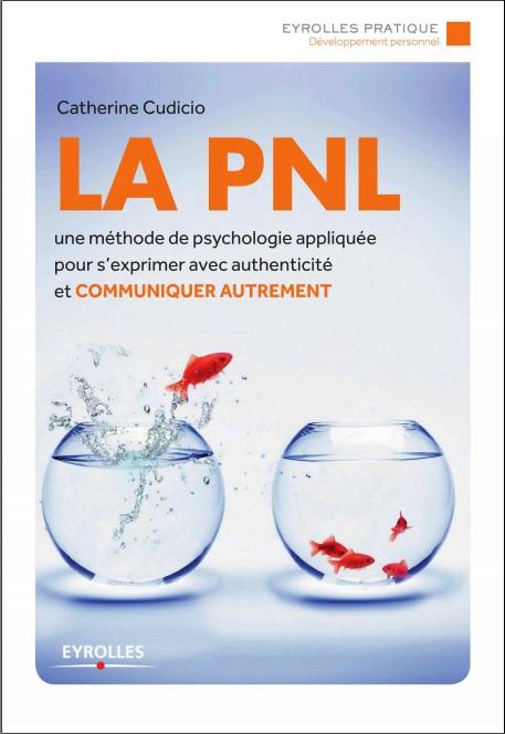 télécharger La PNL : Une méthode de psychologie appliquée pour s'exprimer avec authenticité et communiquer autrement
