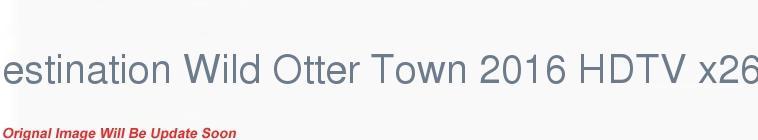 HDTV-X264 Download Links for Destination Wild Otter Town 2016 HDTV x264-SQUEAK