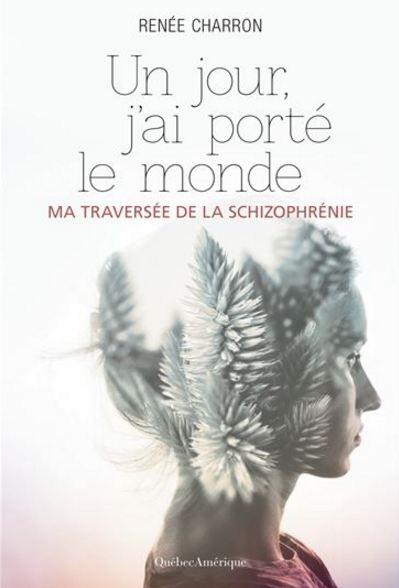 télécharger Renée Charron Un jour, j'ai porté le monde: ma traversée de la schizophrénie de Renée Charron 2016