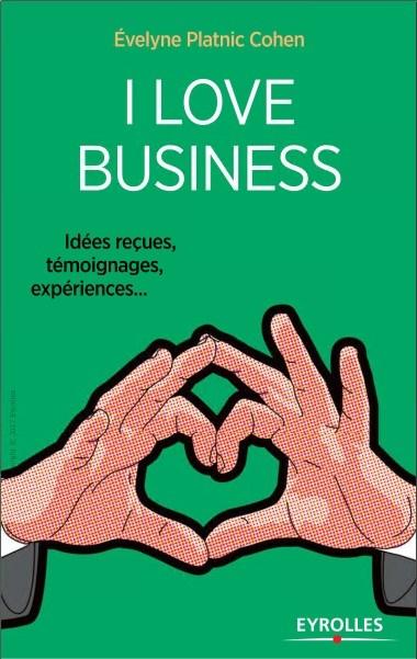 I love business : Idées reçues, témoignages, expériences,…