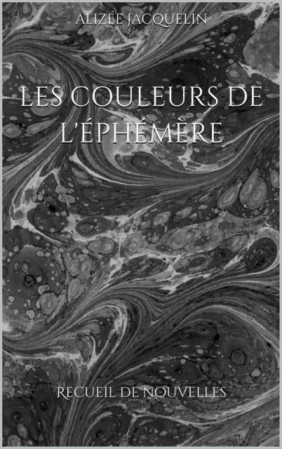 Les Couleurs De L'Ephémère Recueil De Nouvelles - Alizée Jacquelin 2017