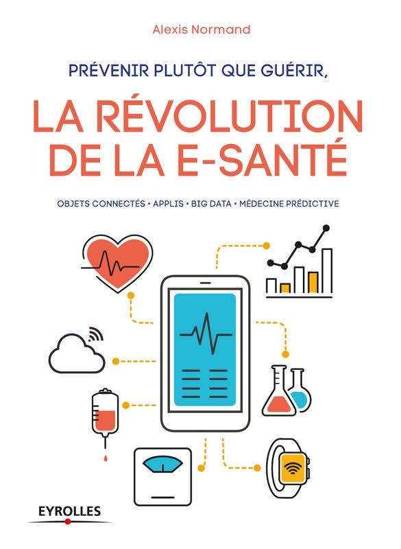 télécharger Prévenir plutôt que guérir, la révolution de la e-santé : Objets connectés - Applis - Big data - Médecine prédictive