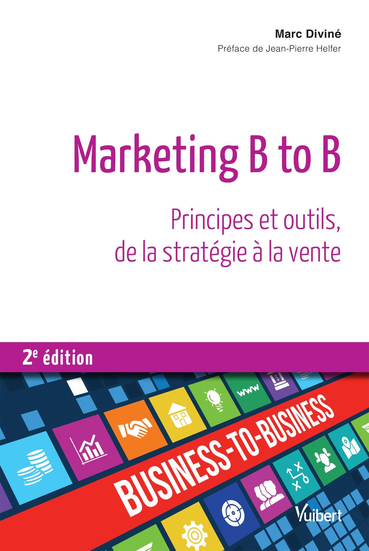 MARKETING B TO B : PRINCIPES ET OUTILS, DE LA STRATÉGIE À LA VENTE - 2E ÉD
